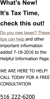 What�s New!  It�s Tax Time, check this out! Do you owe taxes? These tips can help and other important information added 7-18-2016 to the Helpful Information Page.  WE ARE HERE TO HELP! CALL TODAY FOR A FREE CONSULTATION  516 222-6200