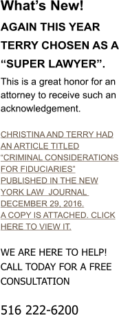 "What's New!  AGAIN THIS YEAR TERRY CHOSEN AS A ""SUPER LAWYER"". This is a great honor for an attorney to receive such an acknowledgement.  CHRISTINA AND TERRY HAD AN ARTICLE TITLED ""CRIMINAL CONSIDERATIONS FOR FIDUCIARIES"" PUBLISHED IN THE NEW YORK LAW  JOURNAL  DECEMBER 29, 2016. A COPY IS ATTACHED. CLICK HERE TO VIEW IT.  WE ARE HERE TO HELP! CALL TODAY FOR A FREE CONSULTATION  516 222-6200"