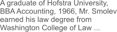 A graduate of Hofstra University, BBA Accounting, 1966, Mr. Smolev earned his law degree from Washington College of Law ...